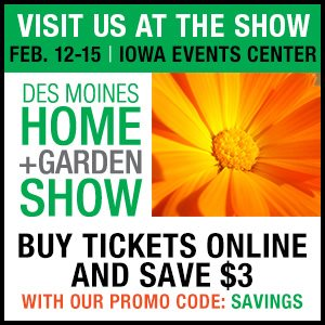 Weu0027ll Be At The Des Moines Home And Garden Show At The Iowa Events Center  Feb. 12 15. Take $3 Off Your Ticket By Ordering Online Through This Promo  Button.